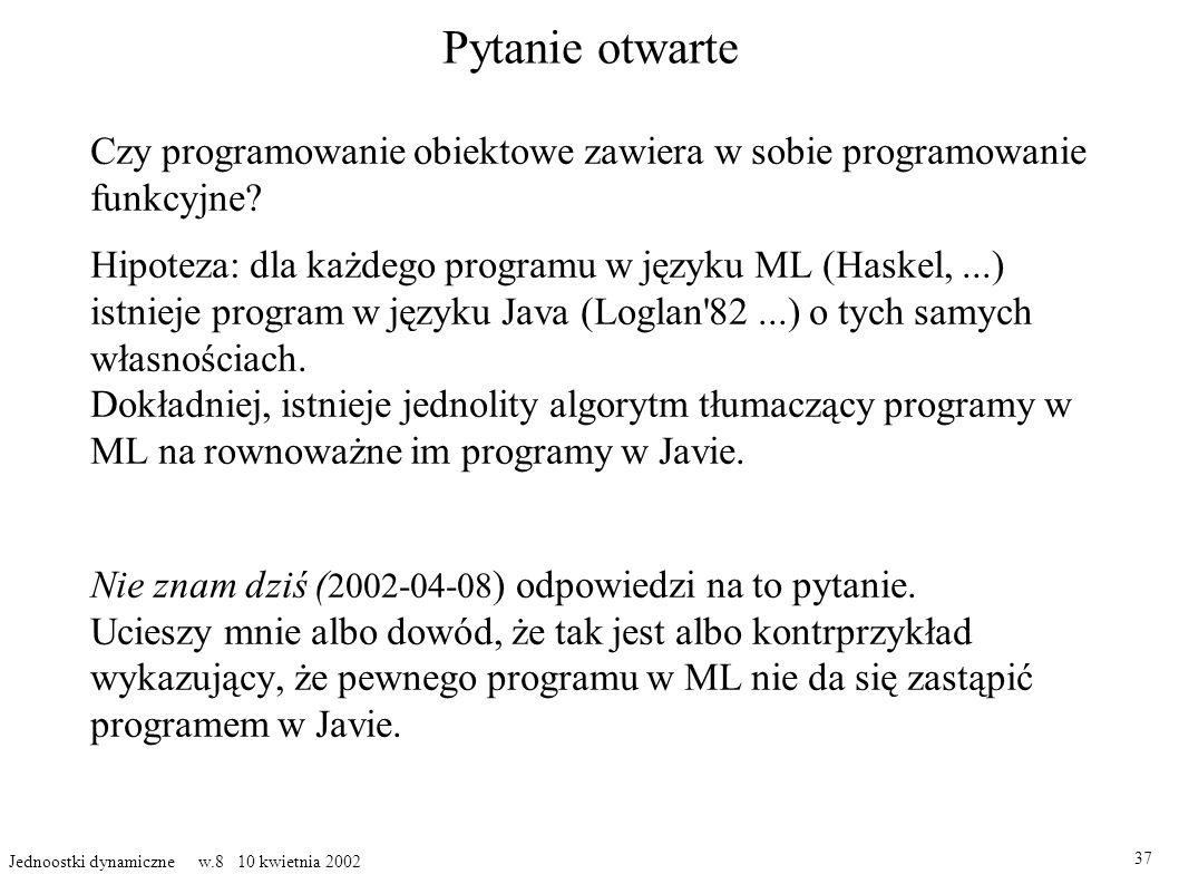 Pytanie otwarte Czy programowanie obiektowe zawiera w sobie programowanie funkcyjne? Hipoteza: dla każdego programu w języku ML (Haskel,...) istnieje