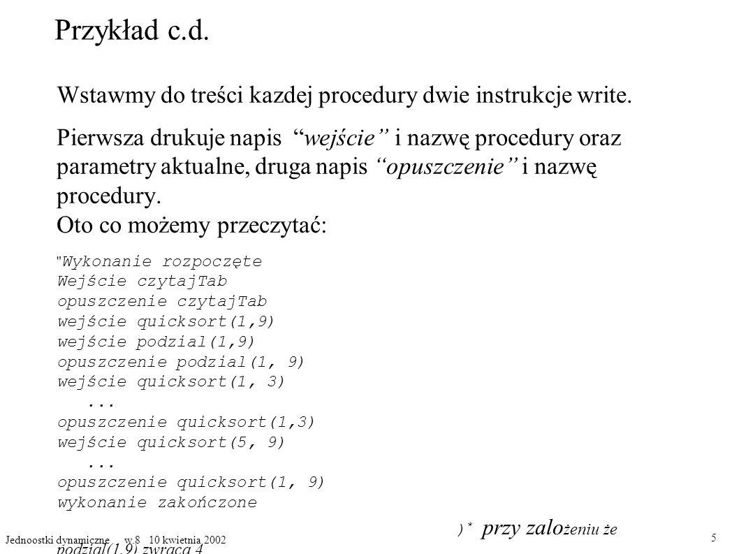 Przykład c.d. Wstawmy do treści kazdej procedury dwie instrukcje write. Pierwsza drukuje napis wejście i nazwę procedury oraz parametry aktualne, drug