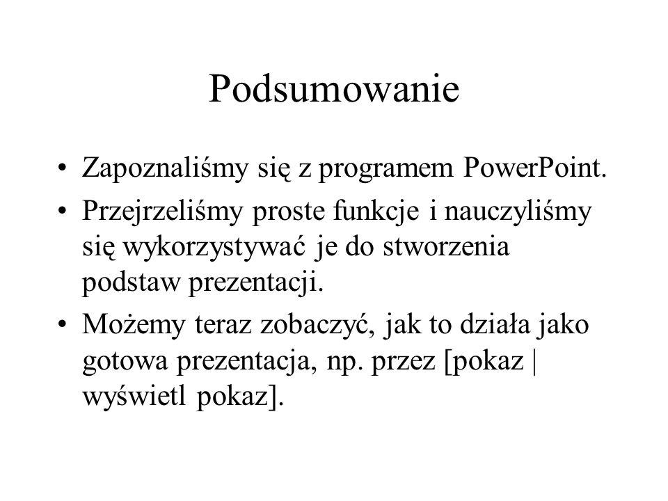 Podsumowanie Zapoznaliśmy się z programem PowerPoint. Przejrzeliśmy proste funkcje i nauczyliśmy się wykorzystywać je do stworzenia podstaw prezentacj