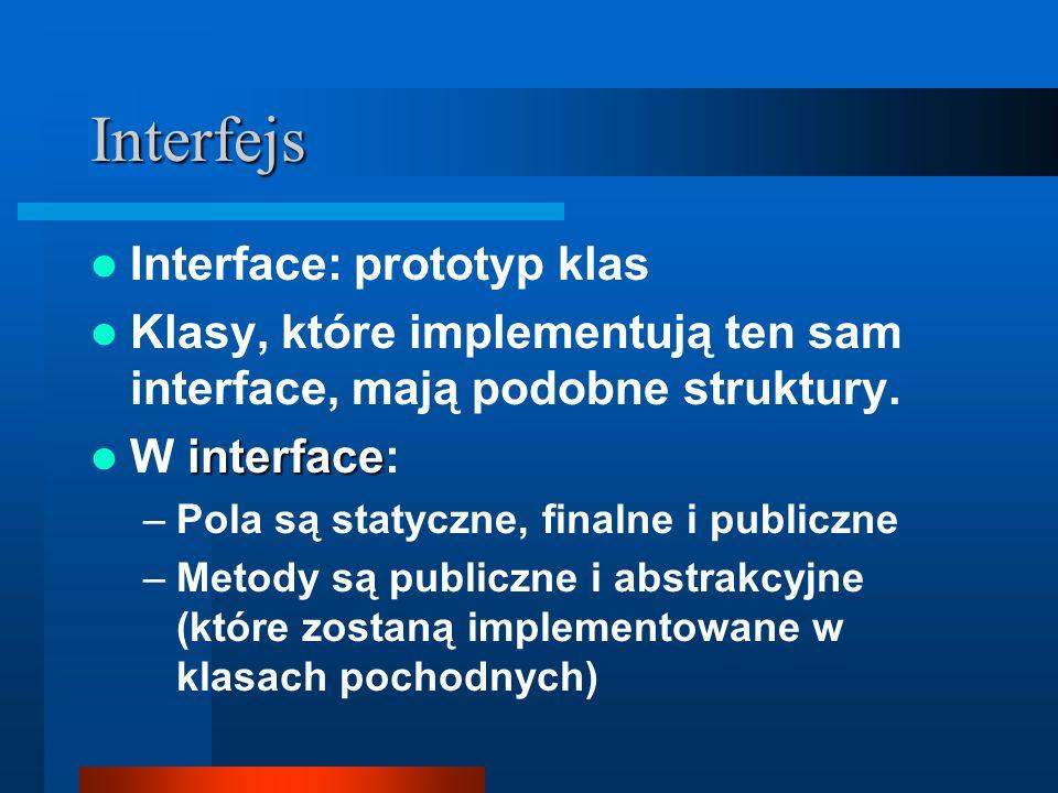 Interfejs Interface: prototyp klas Klasy, które implementują ten sam interface, mają podobne struktury. interface W interface: –Pola są statyczne, fin