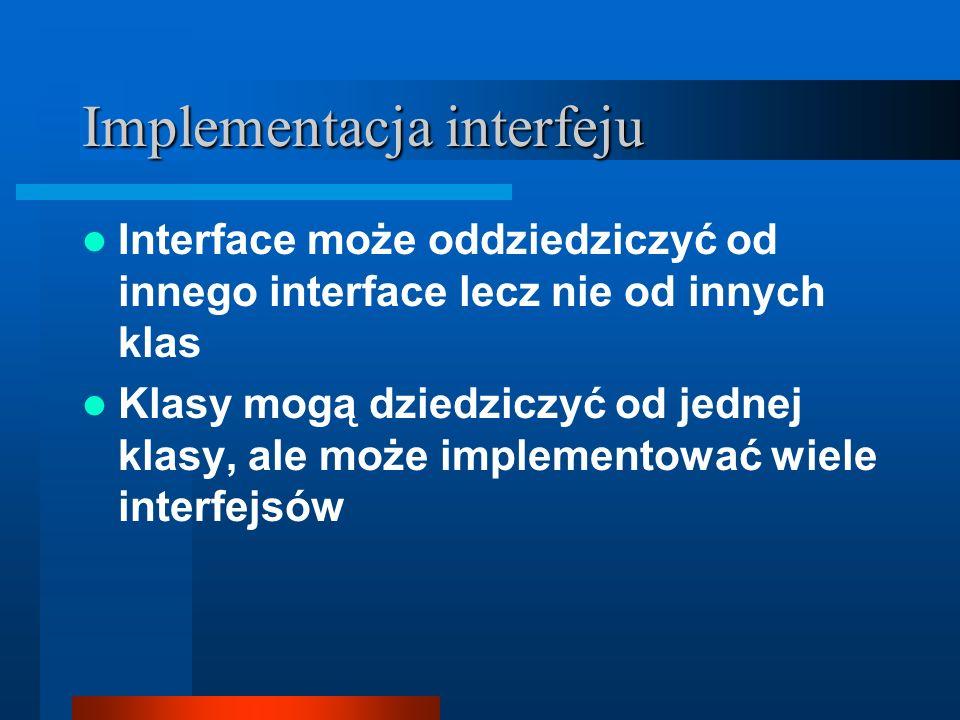 Implementacja interfeju Interface może oddziedziczyć od innego interface lecz nie od innych klas Klasy mogą dziedziczyć od jednej klasy, ale może impl