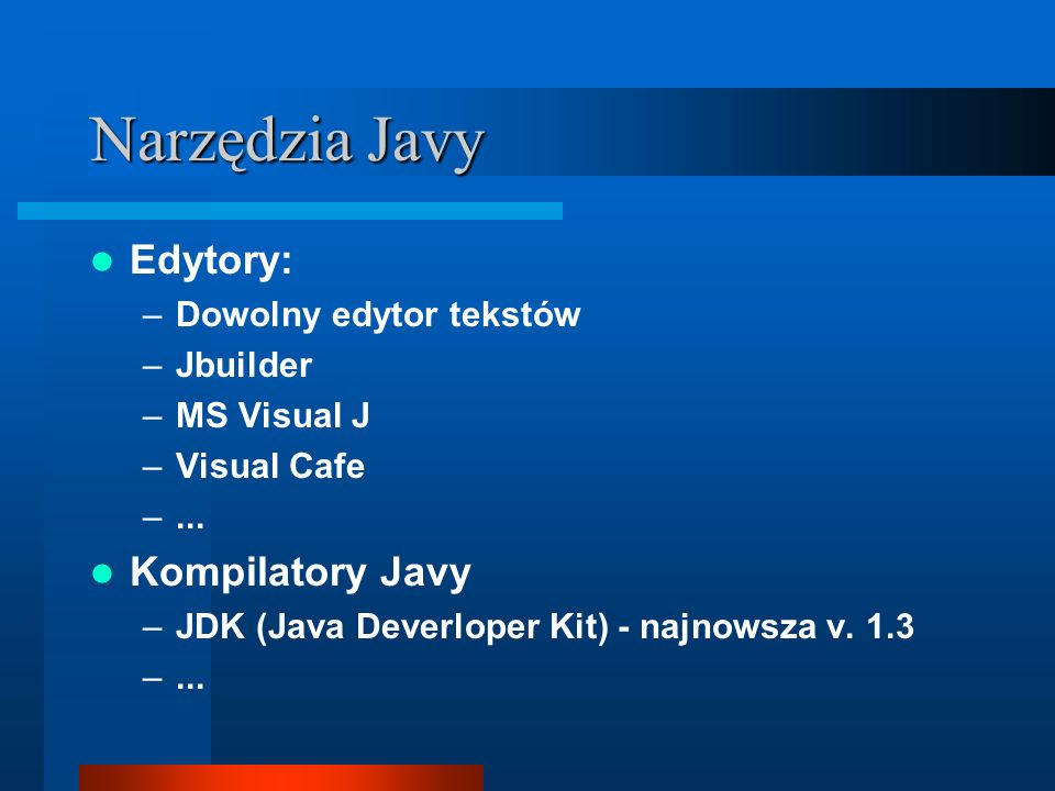 Narzędzia Javy Edytory: –Dowolny edytor tekstów –Jbuilder –MS Visual J –Visual Cafe –...