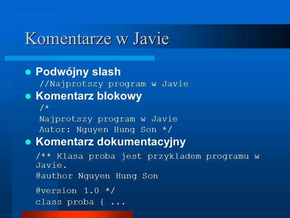 Komentarze w Javie Podwójny slash //Najprotszy program w Javie Komentarz blokowy /* Najprotszy program w Javie Autor: Nguyen Hung Son */ Komentarz dokumentacyjny /** Klasa proba jest przykladem programu w Javie.