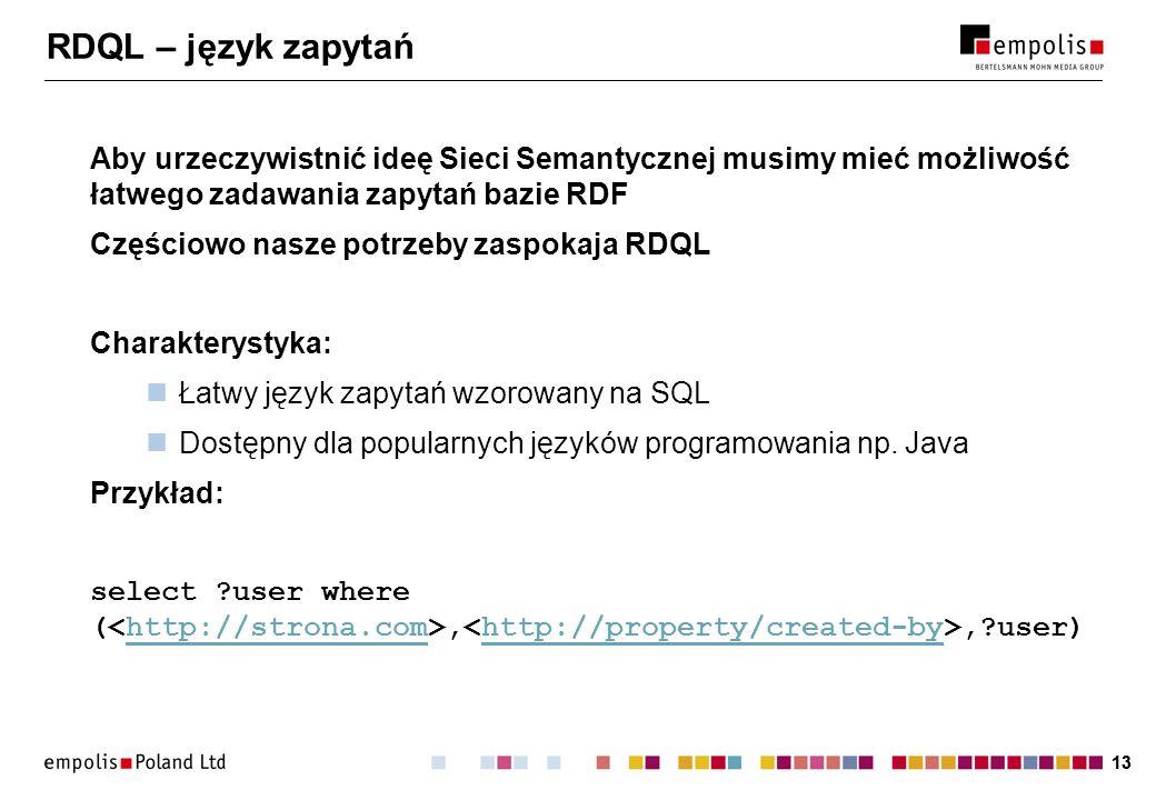13 RDQL – język zapytań Aby urzeczywistnić ideę Sieci Semantycznej musimy mieć możliwość łatwego zadawania zapytań bazie RDF Częściowo nasze potrzeby zaspokaja RDQL Charakterystyka: Łatwy język zapytań wzorowany na SQL Dostępny dla popularnych języków programowania np.