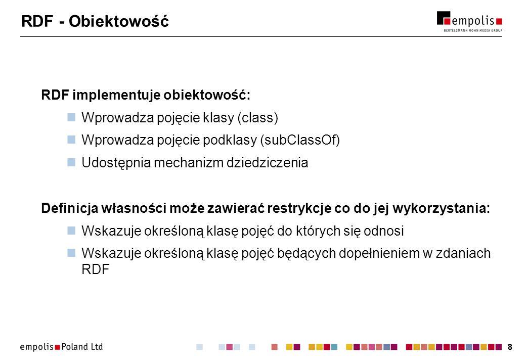 88 RDF - Obiektowość RDF implementuje obiektowość: Wprowadza pojęcie klasy (class) Wprowadza pojęcie podklasy (subClassOf) Udostępnia mechanizm dziedziczenia Definicja własności może zawierać restrykcje co do jej wykorzystania: Wskazuje określoną klasę pojęć do których się odnosi Wskazuje określoną klasę pojęć będących dopełnieniem w zdaniach RDF