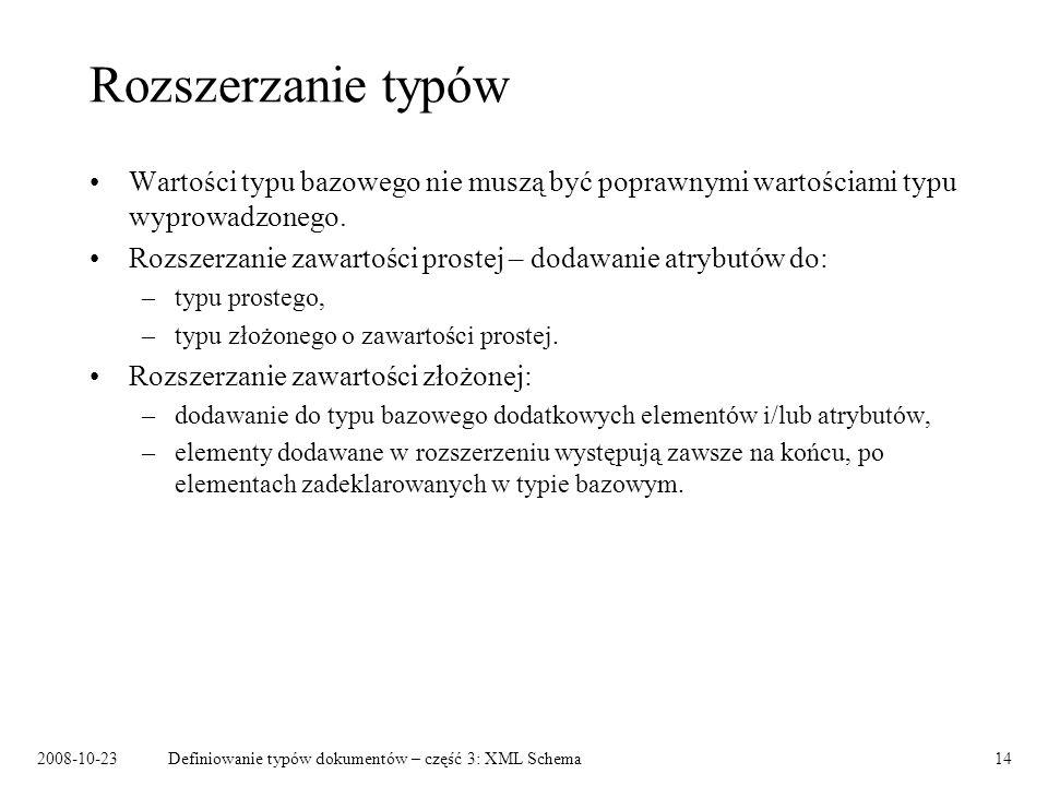 2008-10-23Definiowanie typów dokumentów – część 3: XML Schema14 Rozszerzanie typów Wartości typu bazowego nie muszą być poprawnymi wartościami typu wyprowadzonego.