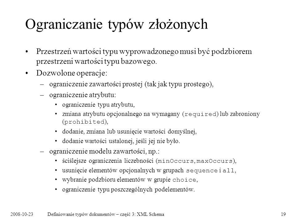 2008-10-23Definiowanie typów dokumentów – część 3: XML Schema19 Ograniczanie typów złożonych Przestrzeń wartości typu wyprowadzonego musi być podzbiorem przestrzeni wartości typu bazowego.