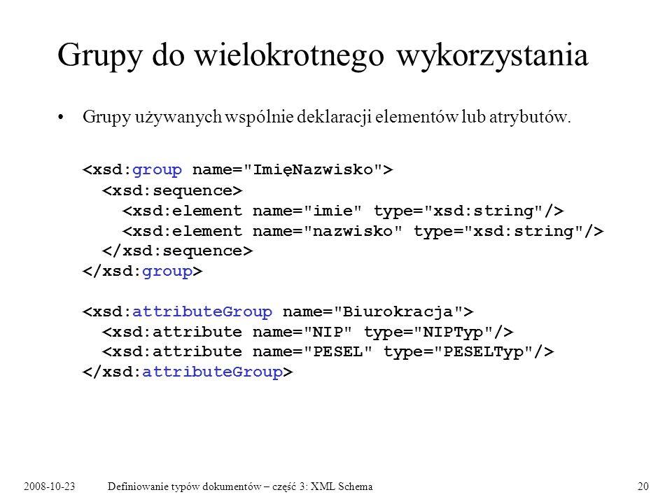 2008-10-23Definiowanie typów dokumentów – część 3: XML Schema20 Grupy do wielokrotnego wykorzystania Grupy używanych wspólnie deklaracji elementów lub atrybutów.