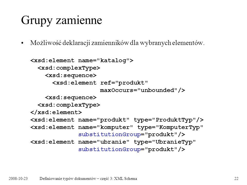 2008-10-23Definiowanie typów dokumentów – część 3: XML Schema22 Grupy zamienne Możliwość deklaracji zamienników dla wybranych elementów.