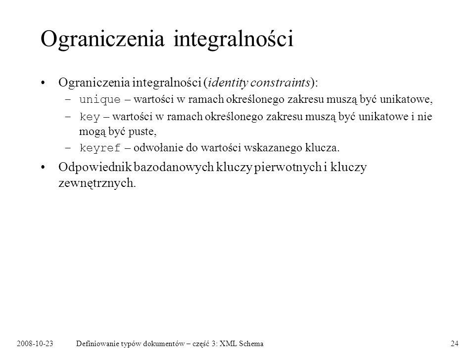 2008-10-23Definiowanie typów dokumentów – część 3: XML Schema24 Ograniczenia integralności Ograniczenia integralności (identity constraints): –unique – wartości w ramach określonego zakresu muszą być unikatowe, –key – wartości w ramach określonego zakresu muszą być unikatowe i nie mogą być puste, –keyref – odwołanie do wartości wskazanego klucza.