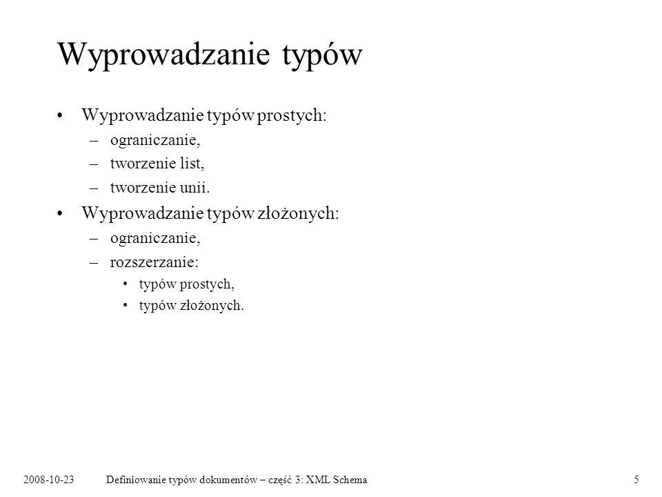 2008-10-23Definiowanie typów dokumentów – część 3: XML Schema5 Wyprowadzanie typów Wyprowadzanie typów prostych: –ograniczanie, –tworzenie list, –tworzenie unii.
