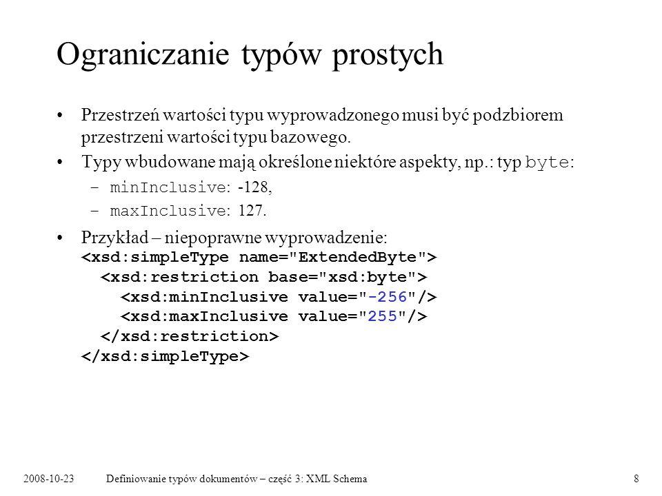 2008-10-23Definiowanie typów dokumentów – część 3: XML Schema9 Aspekt whiteSpace preserve – wszystkie białe znaki są pozostawiane bez zmian replace – każdy biały znak jest podczas przetwarzania zastępowany przez spację collapse - każdy biały znak jest podczas przetwarzania zastępowany przez spację, a następnie każdy ciąg spacji jest zastępowany przez jedną spację, zaś spacje na początku i na końcu są usuwane