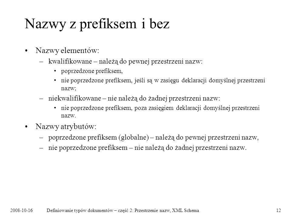 2008-10-16Definiowanie typów dokumentów – część 2: Przestrzenie nazw, XML Schema12 Nazwy z prefiksem i bez Nazwy elementów: –kwalifikowane – należą do