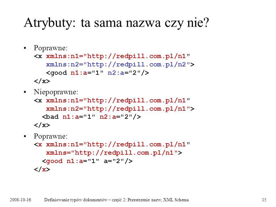 2008-10-16Definiowanie typów dokumentów – część 2: Przestrzenie nazw, XML Schema15 Atrybuty: ta sama nazwa czy nie? Poprawne: Niepoprawne: Poprawne: