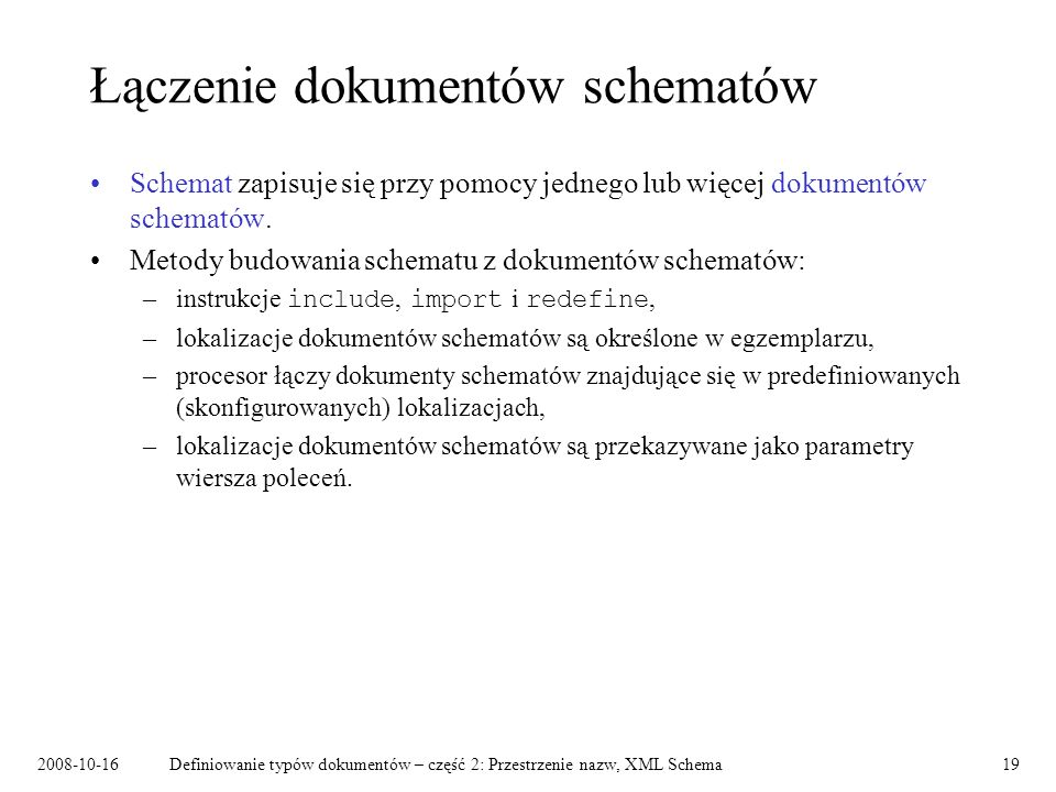 2008-10-16Definiowanie typów dokumentów – część 2: Przestrzenie nazw, XML Schema19 Łączenie dokumentów schematów Schemat zapisuje się przy pomocy jedn