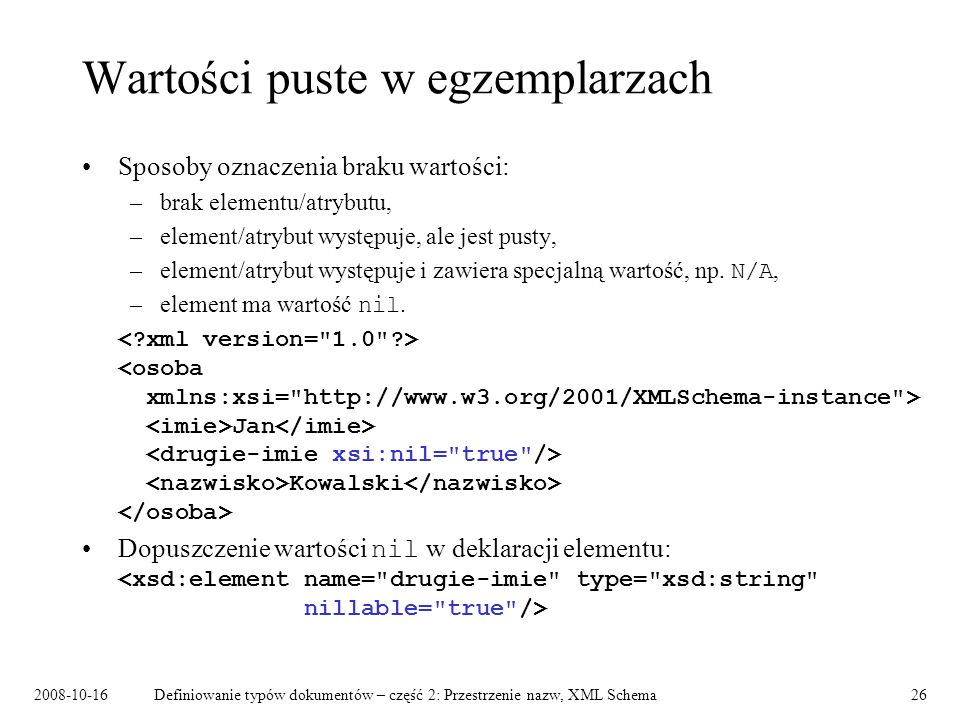 2008-10-16Definiowanie typów dokumentów – część 2: Przestrzenie nazw, XML Schema26 Wartości puste w egzemplarzach Sposoby oznaczenia braku wartości: –