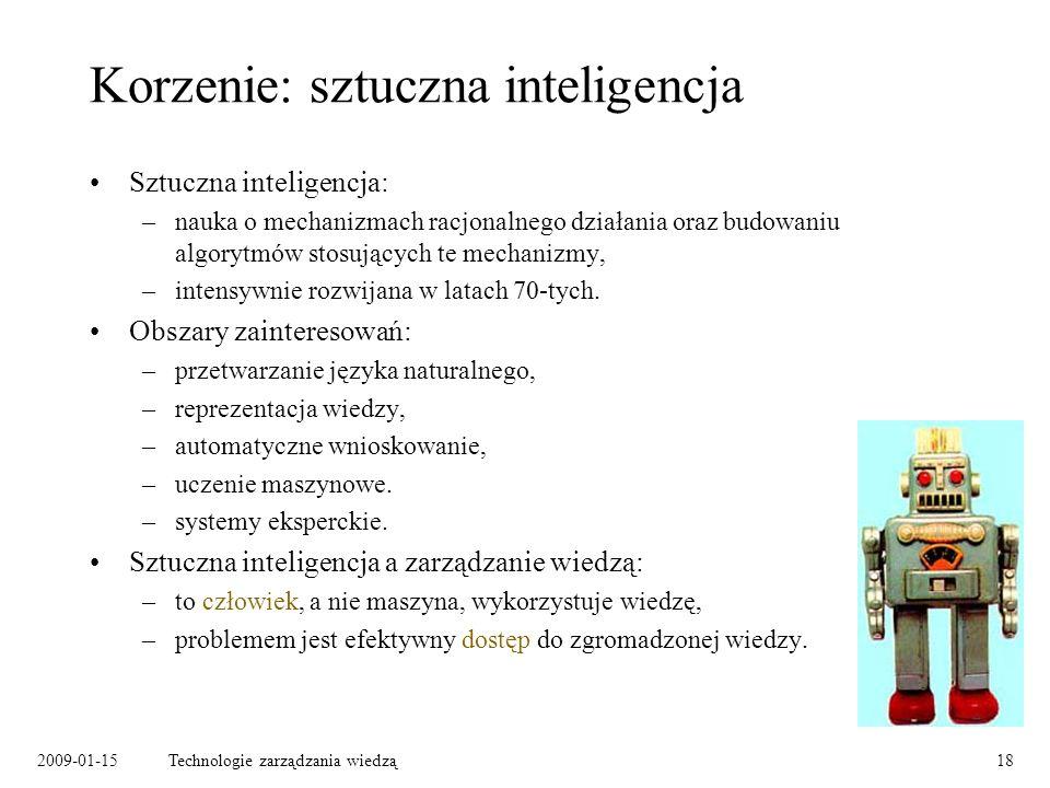 2009-01-15Technologie zarządzania wiedzą18 Korzenie: sztuczna inteligencja Sztuczna inteligencja: –nauka o mechanizmach racjonalnego działania oraz budowaniu algorytmów stosujących te mechanizmy, –intensywnie rozwijana w latach 70-tych.