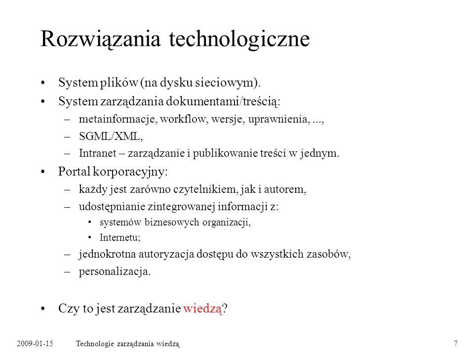 2009-01-15Technologie zarządzania wiedzą8 Co autor miał na myśli Co ciekawsze zasłyszane definicje systemu zarządzania wiedzą: –baza wszystkich pracowników, ich doświadczeń i umiejętności, pozwalająca na znalezienie osoby o zadanym doświadczeniu, –system umożliwiający określenie statusu i miejsca przebywania przesyłki (w firmie kurierskiej), –system przekazu obrazu wideo, pozwalający ekspertom na zdalną diagnozę i naprawę uszkodzonych szybów naftowych.
