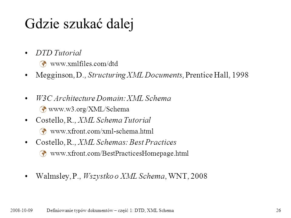 Definiowanie typów dokumentów – część 1: DTD, XML Schema26 Gdzie szukać dalej DTD Tutorial   Megginson, D., Structuring XML Documents, Prentice Hall, 1998 W3C Architecture Domain: XML Schema   Costello, R., XML Schema Tutorial   Costello, R., XML Schemas: Best Practices   Walmsley, P., Wszystko o XML Schema, WNT, 2008
