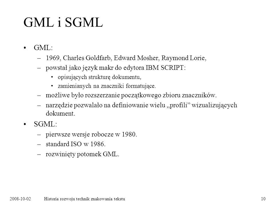 2008-10-02Historia rozwoju technik znakowania tekstu10 GML i SGML GML: –1969, Charles Goldfarb, Edward Mosher, Raymond Lorie, –powstał jako język makr do edytora IBM SCRIPT: opisujących strukturę dokumentu, zamienianych na znaczniki formatujące.