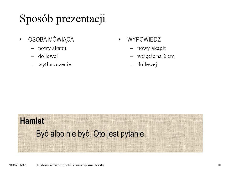 2008-10-02Historia rozwoju technik znakowania tekstu18 Sposób prezentacji OSOBA MÓWIĄCA –nowy akapit –do lewej –wytłuszczenie WYPOWIEDŹ –nowy akapit –wcięcie na 2 cm –do lewej Hamlet Być albo nie być.