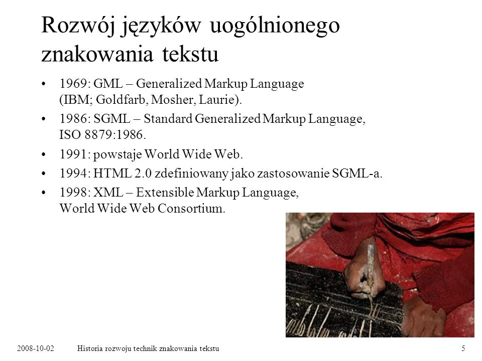 2008-10-02Historia rozwoju technik znakowania tekstu5 Rozwój języków uogólnionego znakowania tekstu 1969: GML – Generalized Markup Language (IBM; Goldfarb, Mosher, Laurie).