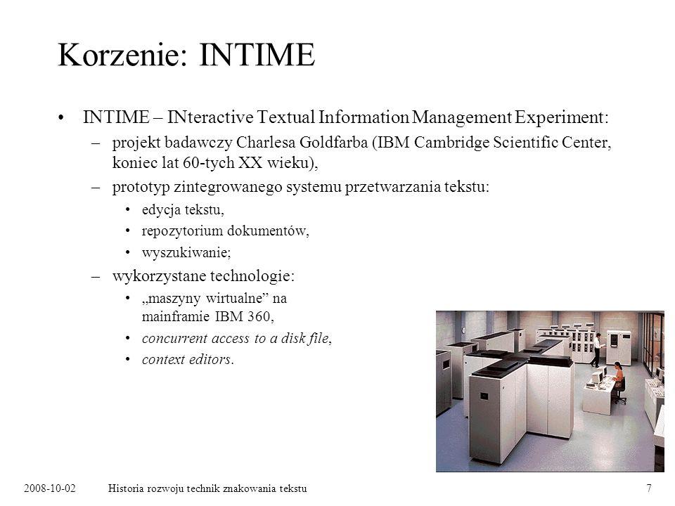 2008-10-02Historia rozwoju technik znakowania tekstu7 Korzenie: INTIME INTIME – INteractive Textual Information Management Experiment: –projekt badawczy Charlesa Goldfarba (IBM Cambridge Scientific Center, koniec lat 60-tych XX wieku), –prototyp zintegrowanego systemu przetwarzania tekstu: edycja tekstu, repozytorium dokumentów, wyszukiwanie; –wykorzystane technologie: maszyny wirtualne na mainframie IBM 360, concurrent access to a disk file, context editors.