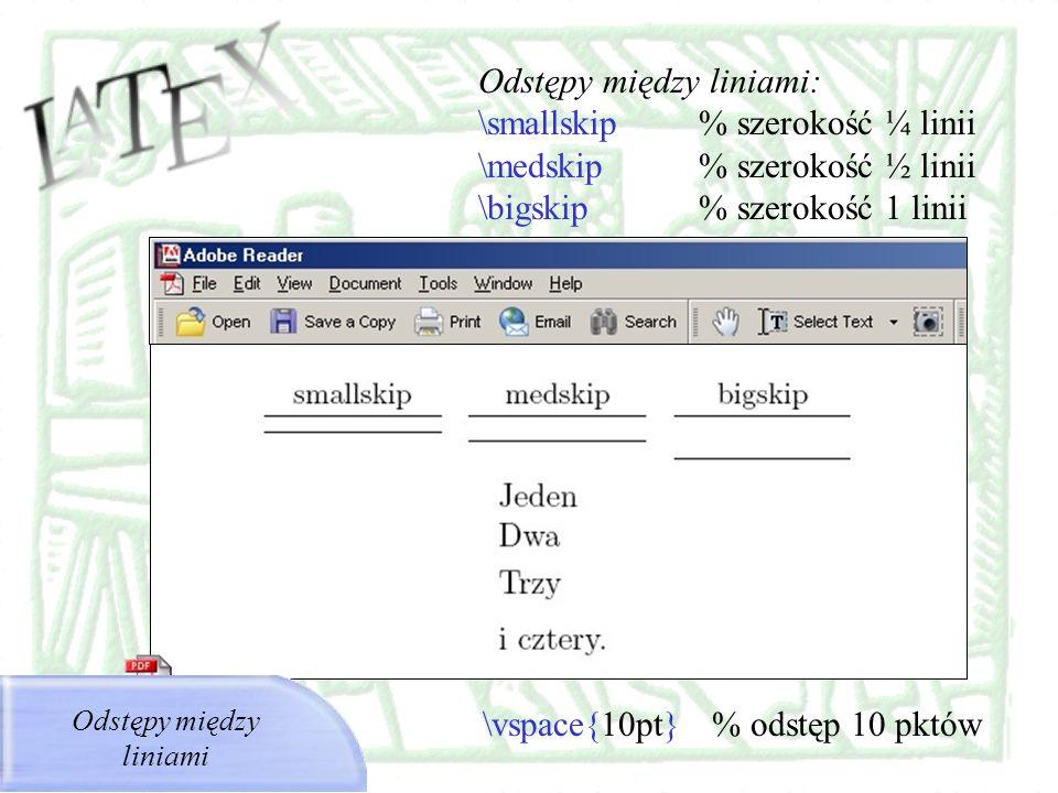 Odstępy między liniami: \smallskip % szerokość ¼ linii \medskip % szerokość ½ linii \bigskip % szerokość 1 linii Odstępy między liniami \vspace{10pt}
