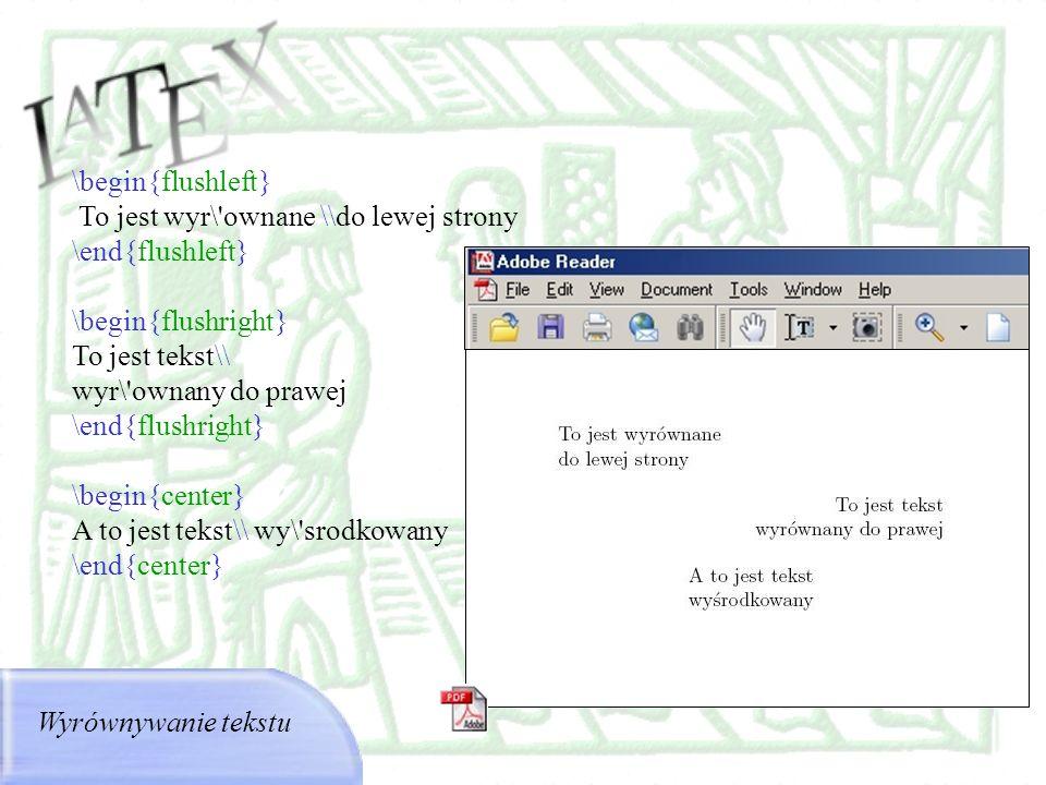 Wyrównywanie tekstu \begin{flushleft} To jest wyr\'ownane \\do lewej strony \end{flushleft} \begin{flushright} To jest tekst\\ wyr\'ownany do prawej \