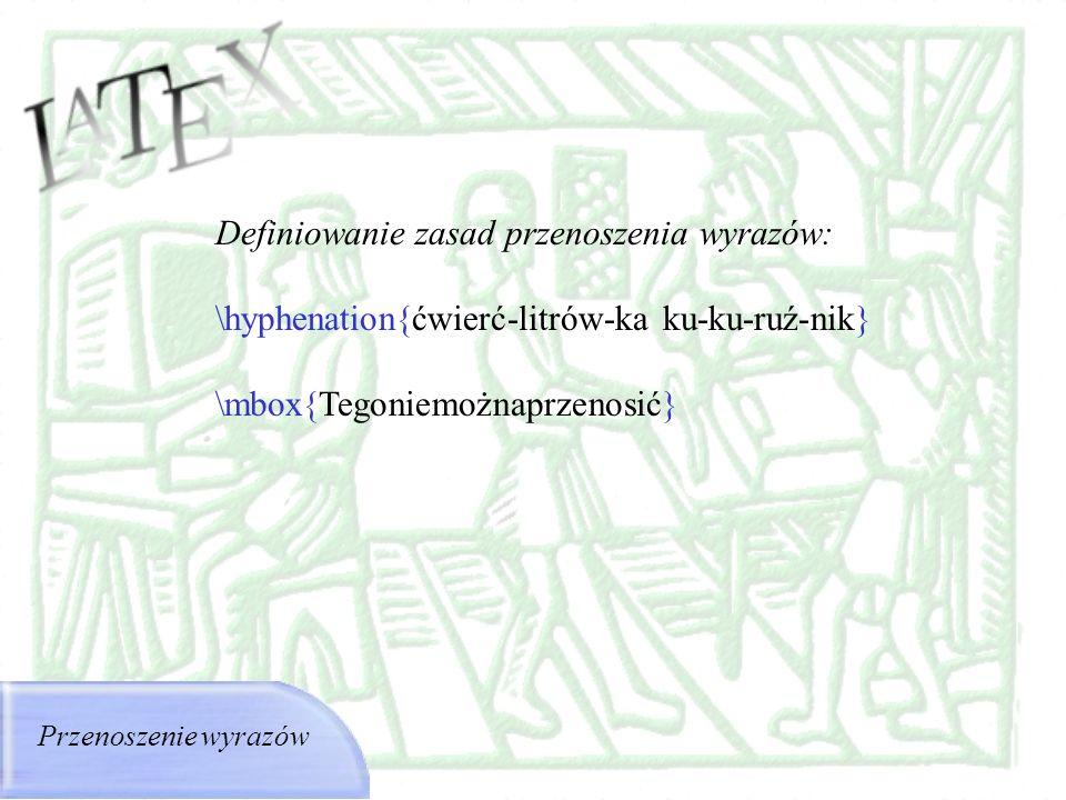 Przenoszenie wyrazów Definiowanie zasad przenoszenia wyrazów: \hyphenation{ćwierć-litrów-ka ku-ku-ruź-nik} \mbox{Tegoniemożnaprzenosić}