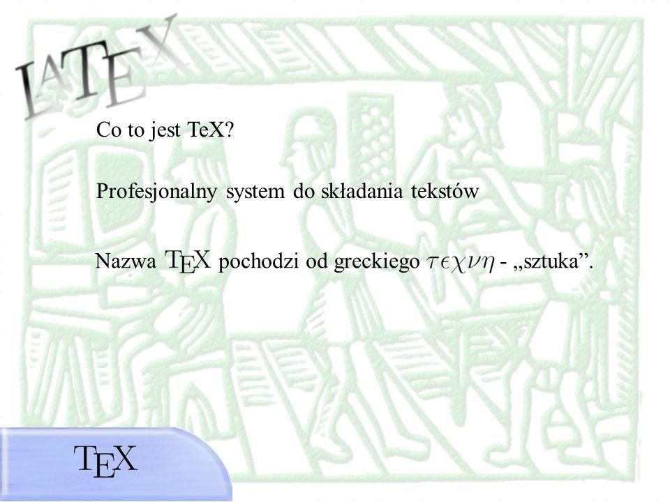 Co to jest TeX? Profesjonalny system do składania tekstów Nazwa pochodzi od greckiego - sztuka.