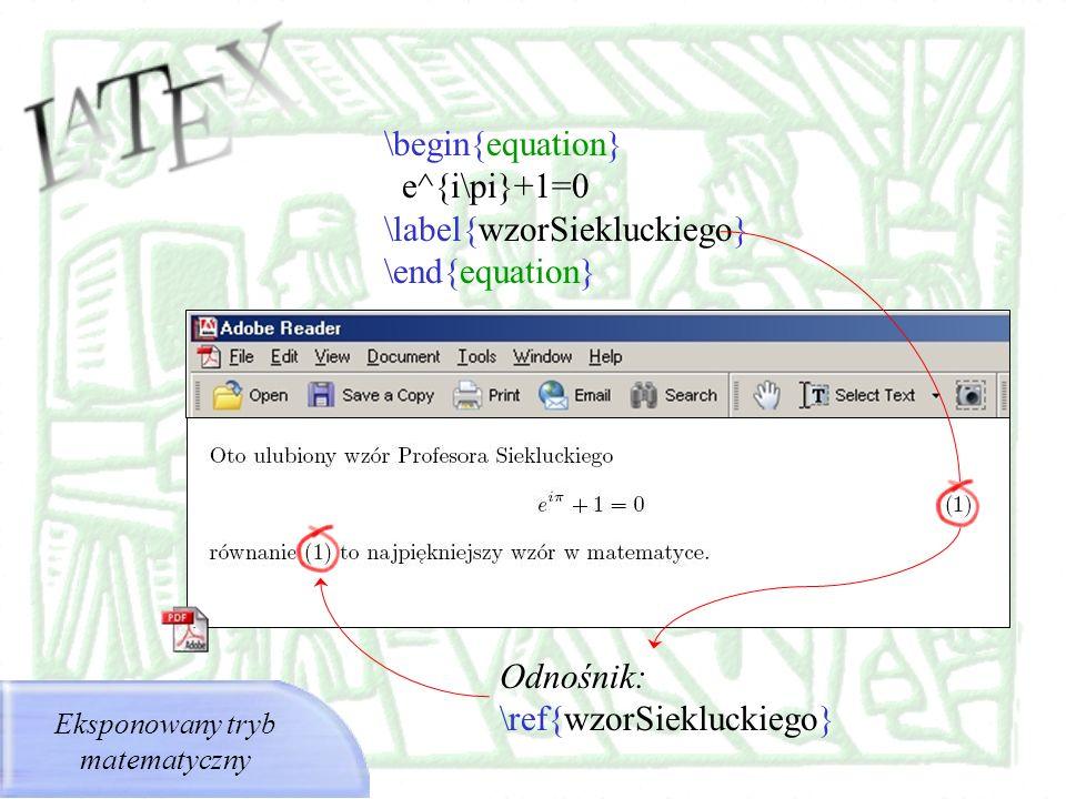 \begin{equation} e^{i\pi}+1=0 \label{wzorSiekluckiego} \end{equation} Odnośnik: \ref{wzorSiekluckiego} Eksponowany tryb matematyczny