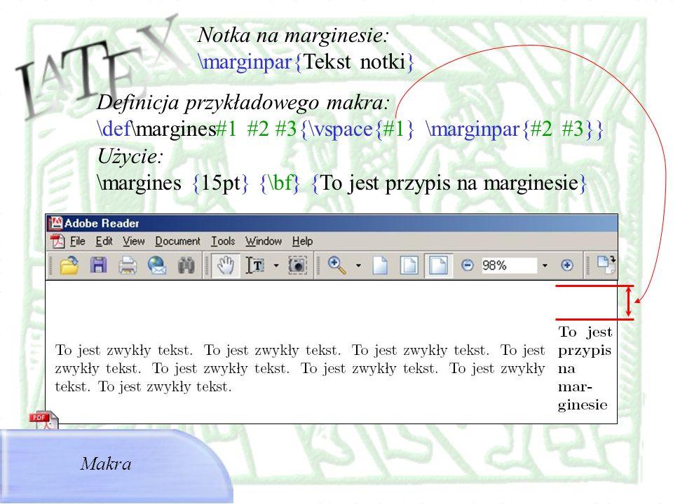 Makra Definicja przykładowego makra: \def\margines#1 #2 #3{\vspace{#1} \marginpar{#2 #3}} Użycie: \margines {15pt} {\bf} {To jest przypis na marginesi
