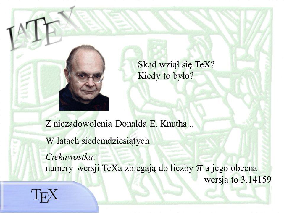 Skąd wziął się TeX? Kiedy to było? Z niezadowolenia Donalda E. Knutha... W latach siedemdziesiątych Ciekawostka: numery wersji TeXa zbiegają do liczby