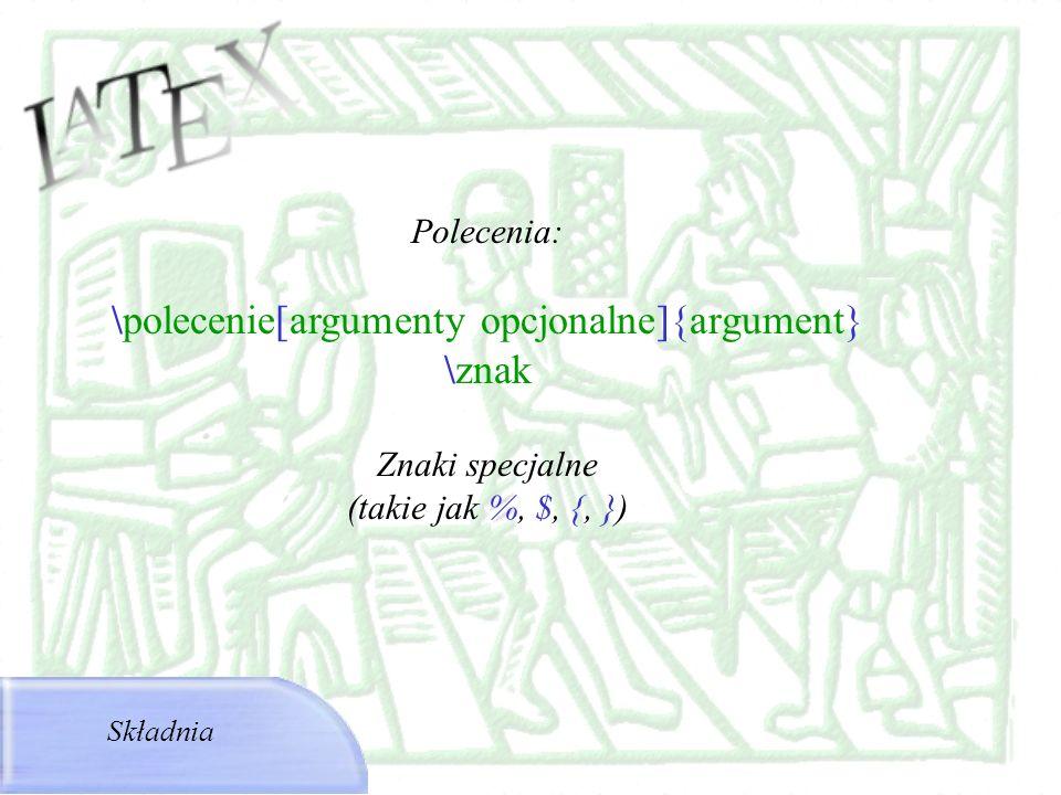 Polecenia: \polecenie[argumenty opcjonalne]{argument} \znak Znaki specjalne (takie jak %, $, {, }) Składnia
