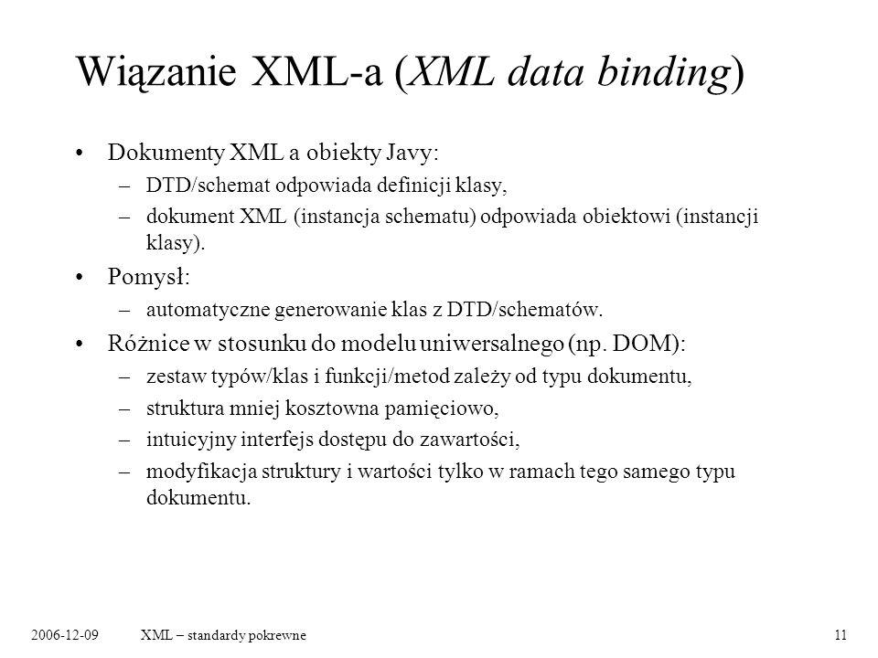 2006-12-09XML – standardy pokrewne11 Wiązanie XML-a (XML data binding) Dokumenty XML a obiekty Javy: –DTD/schemat odpowiada definicji klasy, –dokument XML (instancja schematu) odpowiada obiektowi (instancji klasy).