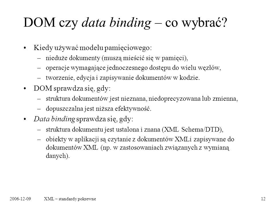 2006-12-09XML – standardy pokrewne12 DOM czy data binding – co wybrać? Kiedy używać modelu pamięciowego: –nieduże dokumenty (muszą mieścić się w pamię