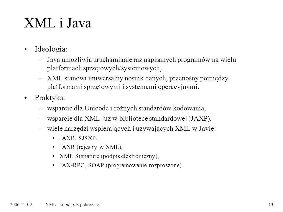 2006-12-09XML – standardy pokrewne13 XML i Java Ideologia: –Java umożliwia uruchamianie raz napisanych programów na wielu platformach sprzętowych/syst