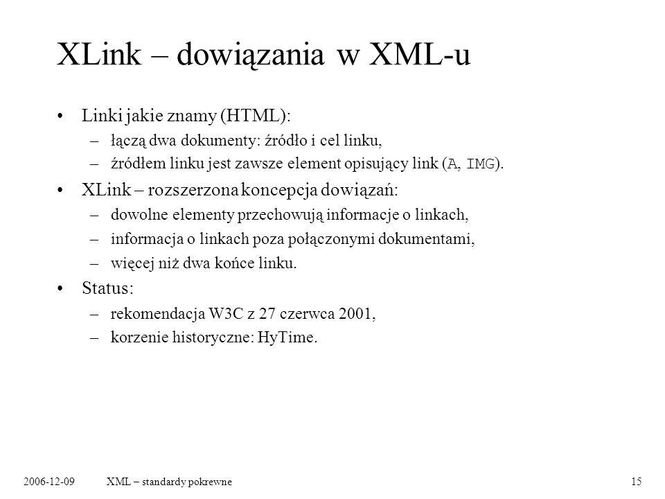 2006-12-09XML – standardy pokrewne15 XLink – dowiązania w XML-u Linki jakie znamy (HTML): –łączą dwa dokumenty: źródło i cel linku, –źródłem linku jest zawsze element opisujący link ( A, IMG ).