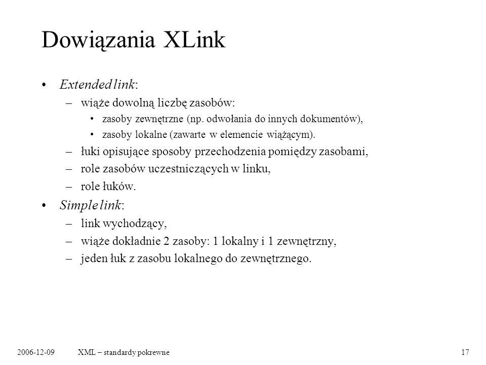 2006-12-09XML – standardy pokrewne17 Dowiązania XLink Extended link: –wiąże dowolną liczbę zasobów: zasoby zewnętrzne (np. odwołania do innych dokumen