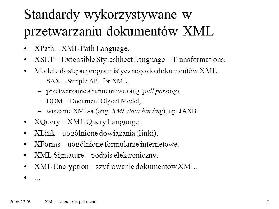 2006-12-09XML – standardy pokrewne2 Standardy wykorzystywane w przetwarzaniu dokumentów XML XPath – XML Path Language. XSLT – Extensible Styleshheet L