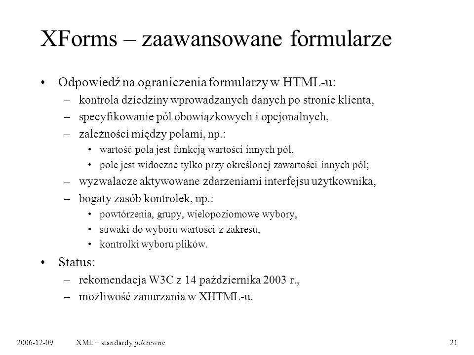 2006-12-09XML – standardy pokrewne21 XForms – zaawansowane formularze Odpowiedź na ograniczenia formularzy w HTML-u: –kontrola dziedziny wprowadzanych danych po stronie klienta, –specyfikowanie pól obowiązkowych i opcjonalnych, –zależności między polami, np.: wartość pola jest funkcją wartości innych pól, pole jest widoczne tylko przy określonej zawartości innych pól; –wyzwalacze aktywowane zdarzeniami interfejsu użytkownika, –bogaty zasób kontrolek, np.: powtórzenia, grupy, wielopoziomowe wybory, suwaki do wyboru wartości z zakresu, kontrolki wyboru plików.