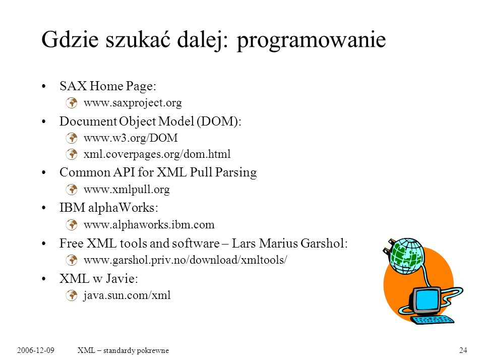 2006-12-09XML – standardy pokrewne24 Gdzie szukać dalej: programowanie SAX Home Page: www.saxproject.org Document Object Model (DOM): www.w3.org/DOM xml.coverpages.org/dom.html Common API for XML Pull Parsing www.xmlpull.org IBM alphaWorks: www.alphaworks.ibm.com Free XML tools and software – Lars Marius Garshol: www.garshol.priv.no/download/xmltools/ XML w Javie: java.sun.com/xml