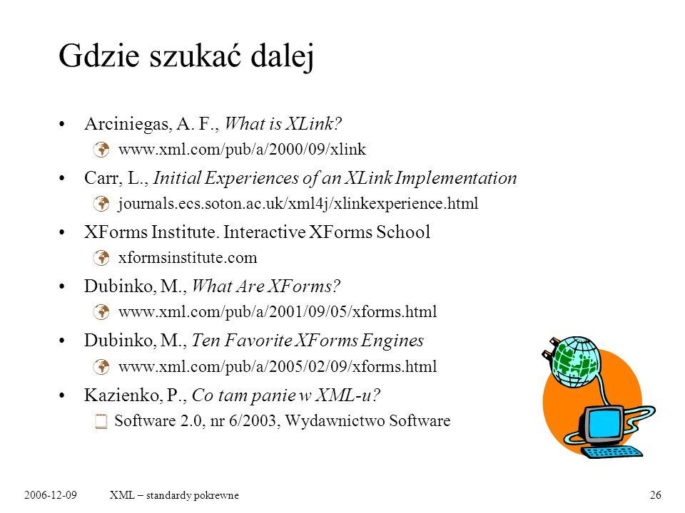 2006-12-09XML – standardy pokrewne26 Gdzie szukać dalej Arciniegas, A. F., What is XLink? www.xml.com/pub/a/2000/09/xlink Carr, L., Initial Experience