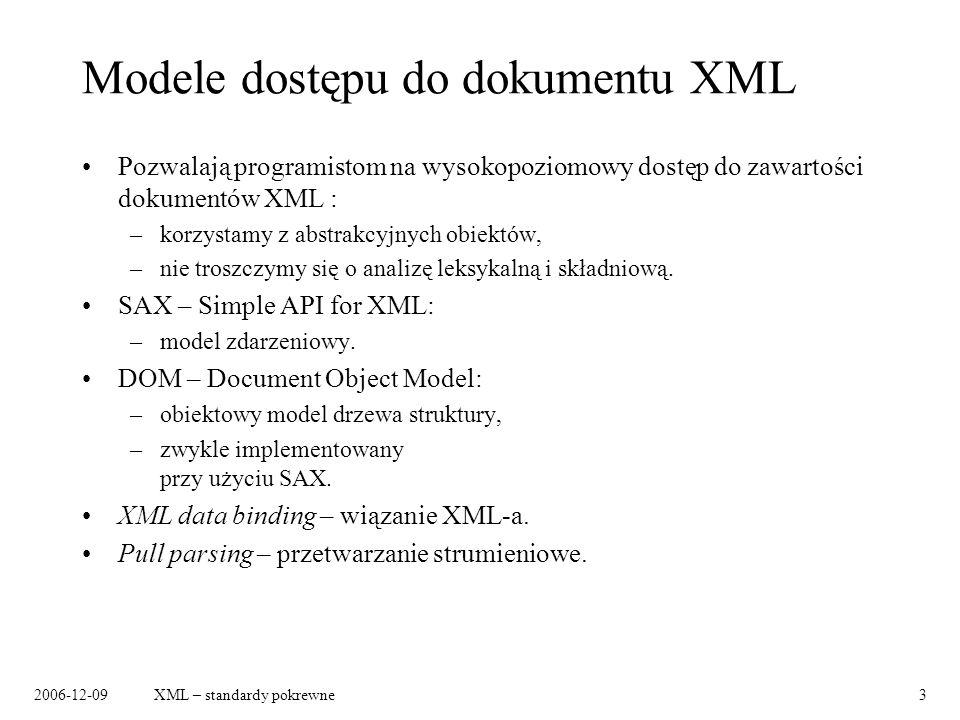 2006-12-09XML – standardy pokrewne14 JAXP Java API for XML Processing: –definicja interfejsów, za pomocą których programiści mogą przetwarzać dokumenty XML we własnych aplikacjach, –wzorcowa implementacja, –możliwość podmiany implementacji wybranego modułu (np.