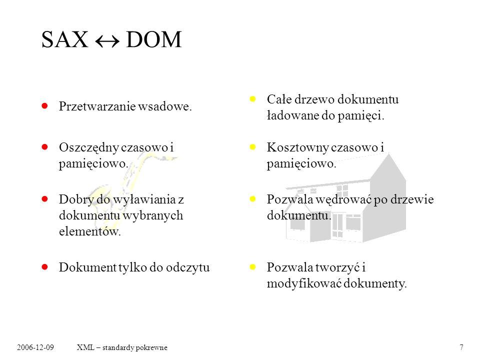 2006-12-09XML – standardy pokrewne7 SAX DOM Przetwarzanie wsadowe. Całe drzewo dokumentu ładowane do pamięci. Dokument tylko do odczytu Pozwala tworzy