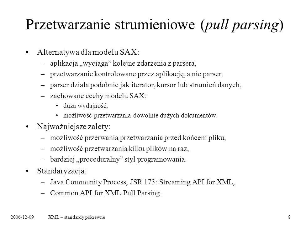 2006-12-09XML – standardy pokrewne8 Przetwarzanie strumieniowe (pull parsing) Alternatywa dla modelu SAX: –aplikacja wyciąga kolejne zdarzenia z parsera, –przetwarzanie kontrolowane przez aplikację, a nie parser, –parser działa podobnie jak iterator, kursor lub strumień danych, –zachowane cechy modelu SAX: duża wydajność, możliwość przetwarzania dowolnie dużych dokumentów.