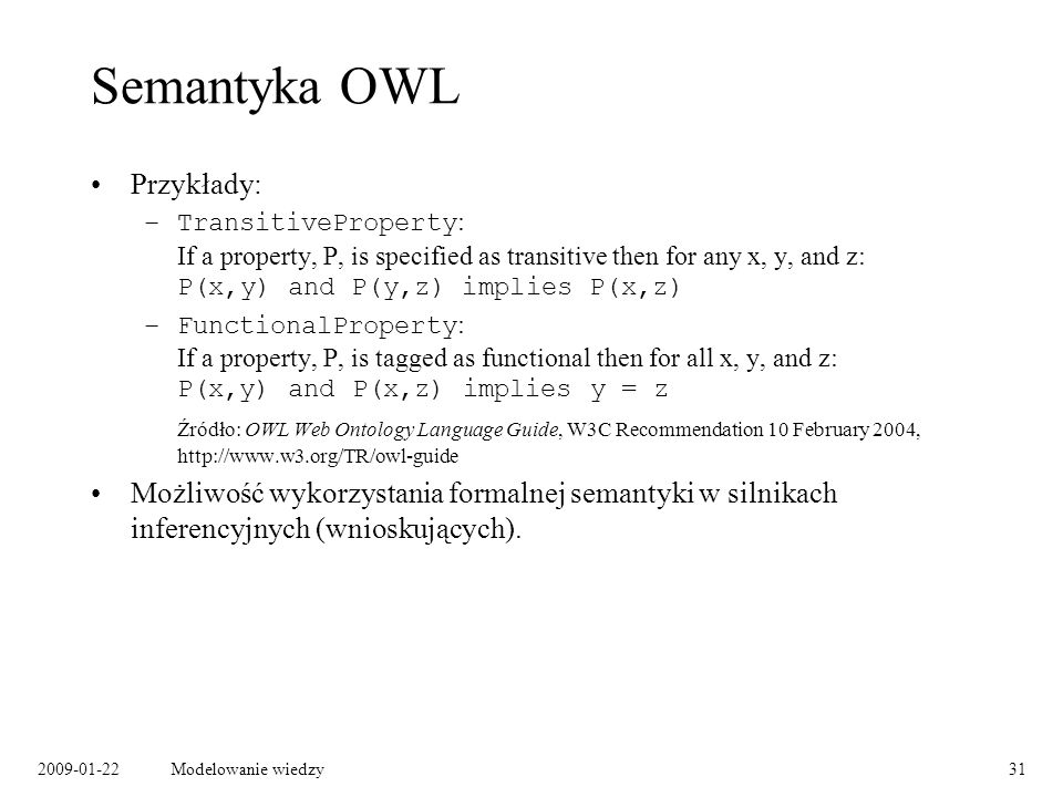 2009-01-22Modelowanie wiedzy31 Semantyka OWL Przykłady: –TransitiveProperty : If a property, P, is specified as transitive then for any x, y, and z: P
