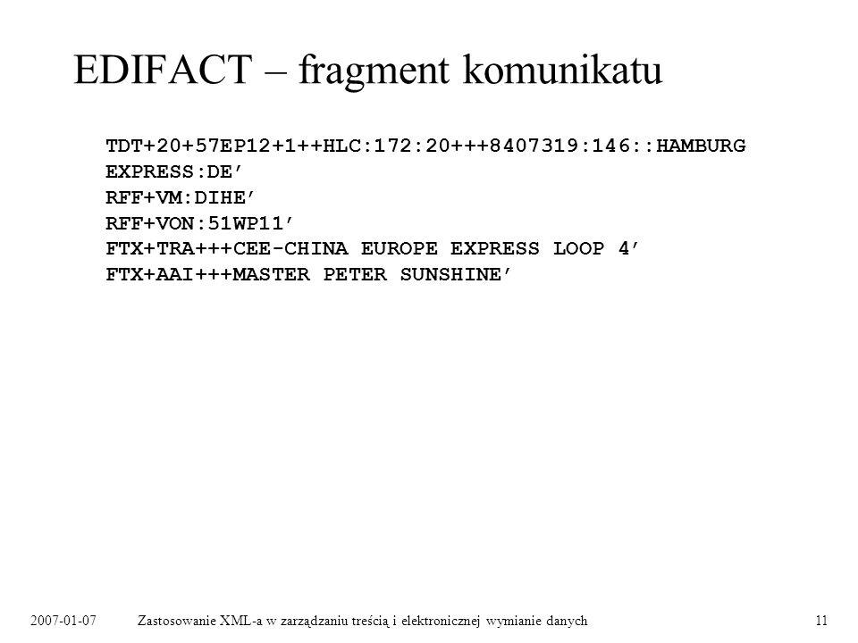 2007-01-07Zastosowanie XML-a w zarządzaniu treścią i elektronicznej wymianie danych11 EDIFACT – fragment komunikatu TDT+20+57EP12+1++HLC:172:20+++8407319:146::HAMBURG EXPRESS:DE RFF+VM:DIHE RFF+VON:51WP11 FTX+TRA+++CEE-CHINA EUROPE EXPRESS LOOP 4 FTX+AAI+++MASTER PETER SUNSHINE