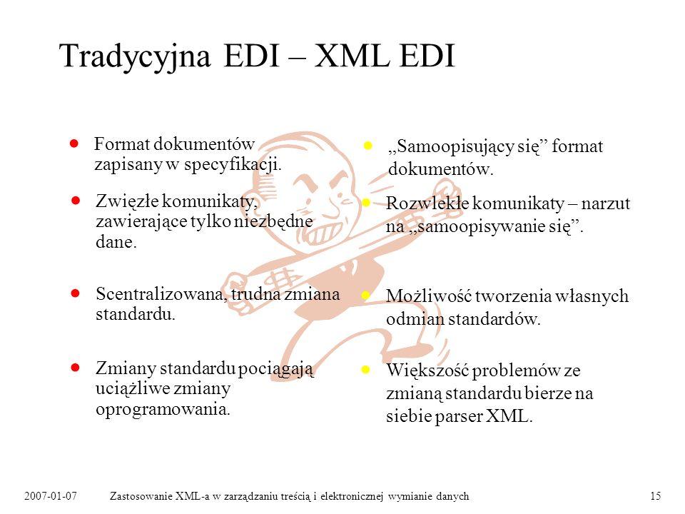 2007-01-07Zastosowanie XML-a w zarządzaniu treścią i elektronicznej wymianie danych15 Tradycyjna EDI – XML EDI Format dokumentów zapisany w specyfikacji.
